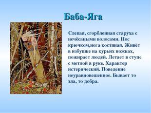 Баба-Яга Слепая, сгорбленная старуха с нечёсаными волосами. Нос крючком,нога
