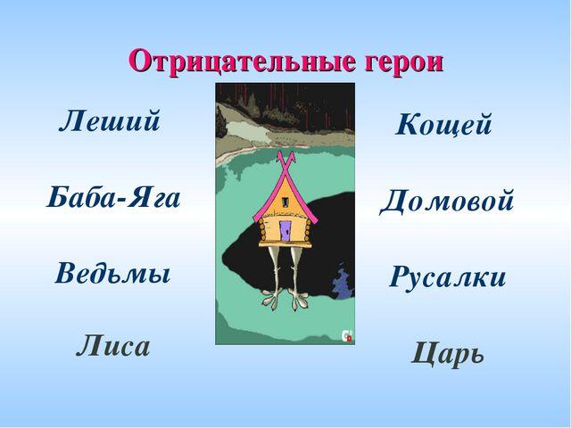 Отрицательные герои Леший Баба-Яга Ведьмы  Лиса Кощей Домовой Русалки Царь ...