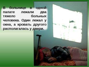 В больнице в одной палате лежали два тяжело больных человека. Один лежал у ок
