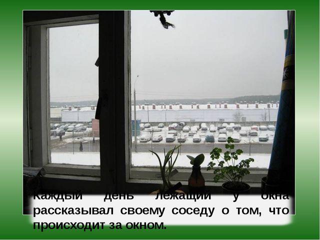 Каждый день лежащий у окна рассказывал своему соседу о том, что происходит за...