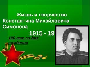 Жизнь и творчество Константина Михайловича Симонова 1915 - 1979 100 лет со д