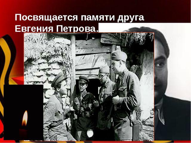 Посвящается памяти друга Евгения Петрова…