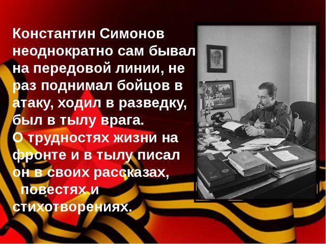 Константин Симонов неоднократно сам бывал на передовой линии, не раз поднима...