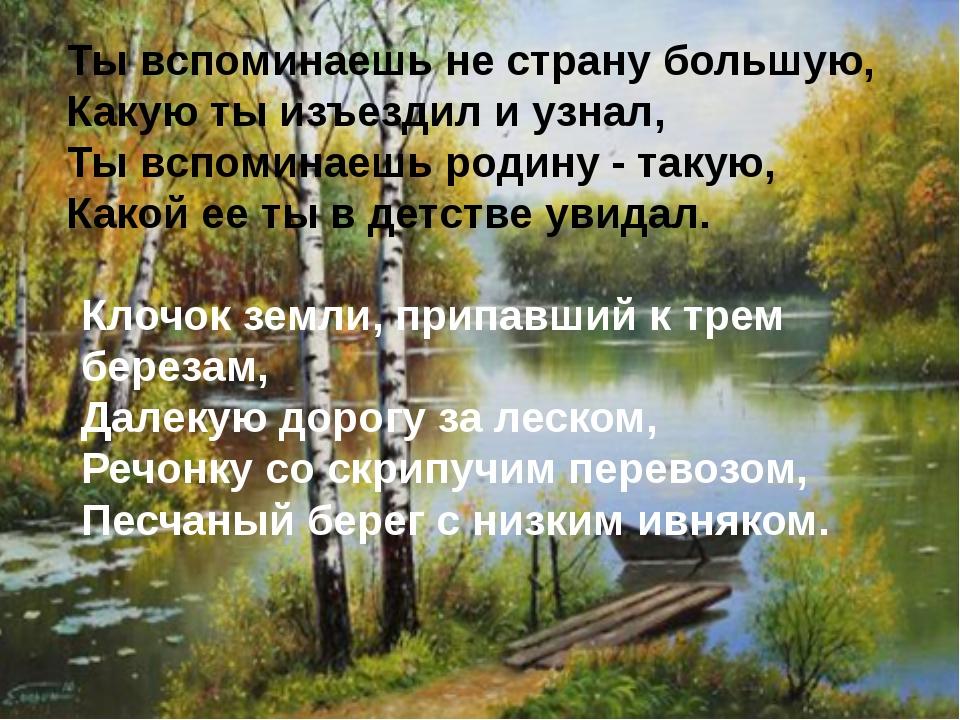 Ты вспоминаешь не страну большую, Какую ты изъездил и узнал, Ты вспоминаешь...