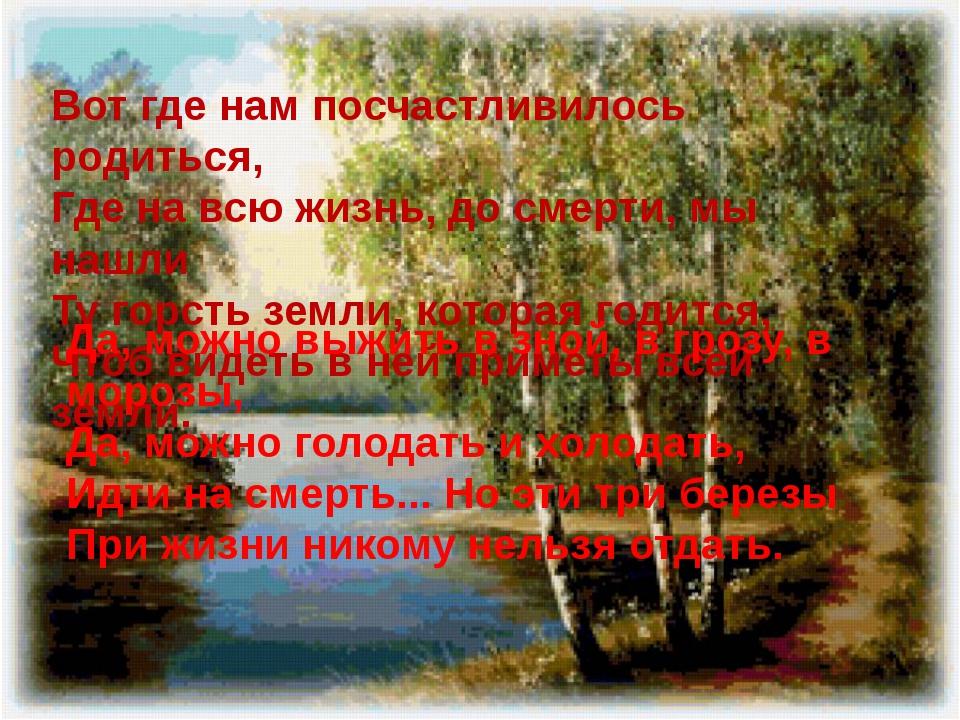 Вот где нам посчастливилось родиться, Где на всю жизнь, до смерти, мы нашли...