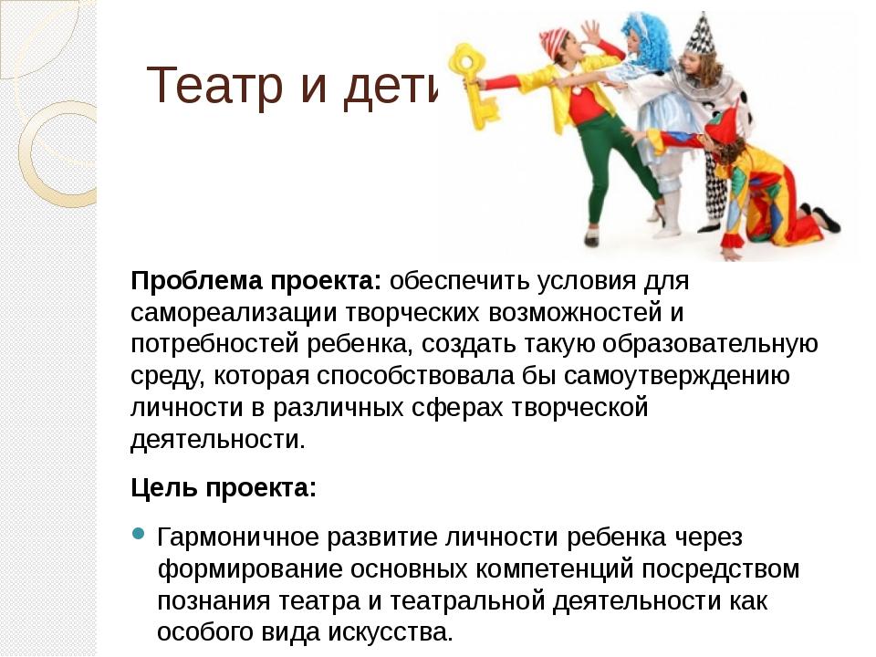 Театр и дети Проблема проекта: обеспечить условия для самореализации творческ...