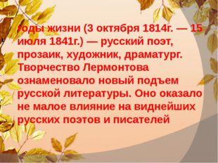 Михаи́л Ю́рьевич Ле́рмонтов, годы жизни (3 октября 1814г. — 15 июля 1841г.)