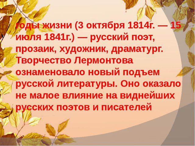 Михаи́л Ю́рьевич Ле́рмонтов, годы жизни (3 октября 1814г. — 15 июля 1841г.)...