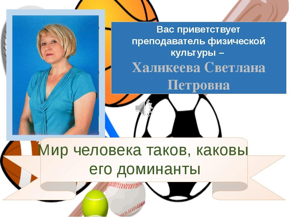 Вас приветствует преподаватель физической культуры – Халикеева Светлана Петро...