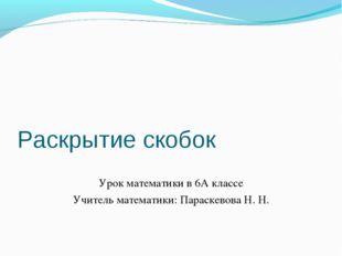 Раскрытие скобок Урок математики в 6А классе Учитель математики: Параскевова