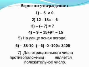 Верно ли утверждение : 1) – 5 > 0 4) – 9 – 15+9= – 15 3) – (– 7) = 7 2) 12 -