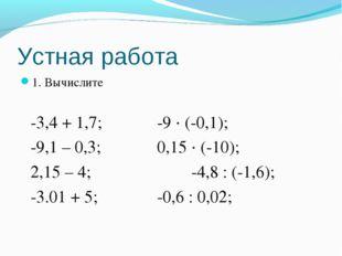 Устная работа 1. Вычислите -3,4 + 1,7;-9 · (-0,1); -9,1 – 0,3;0,15 · (-
