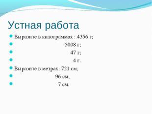 Устная работа Выразите в килограммах : 4356 г; 5008 г; 47 г; 4 г. Выразите в