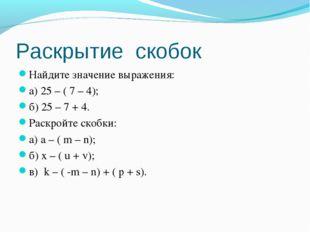 Раскрытие скобок Найдите значение выражения: а) 25 – ( 7 – 4); б) 25 – 7 + 4.