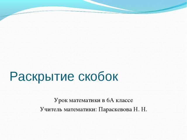 Раскрытие скобок Урок математики в 6А классе Учитель математики: Параскевова...