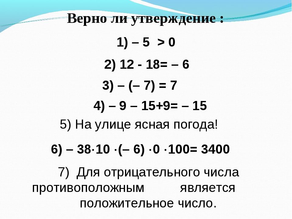Верно ли утверждение : 1) – 5 > 0 4) – 9 – 15+9= – 15 3) – (– 7) = 7 2) 12 -...