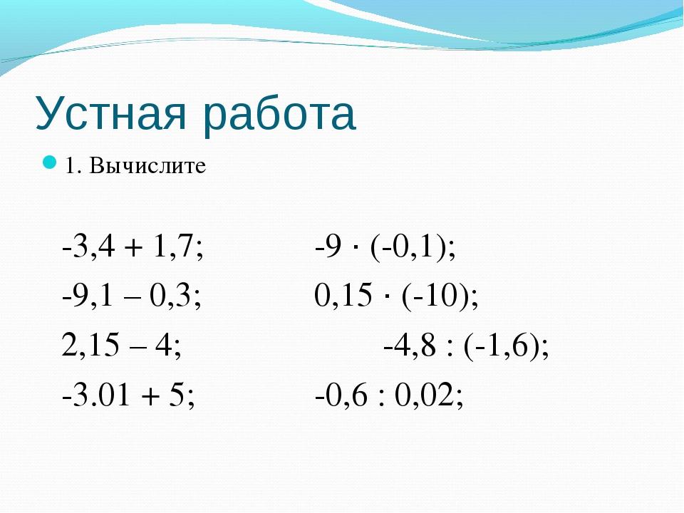 Устная работа 1. Вычислите -3,4 + 1,7;-9 · (-0,1); -9,1 – 0,3;0,15 · (-...