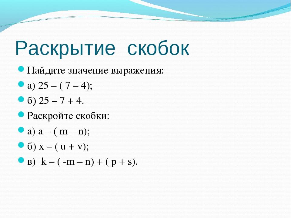 Раскрытие скобок Найдите значение выражения: а) 25 – ( 7 – 4); б) 25 – 7 + 4....