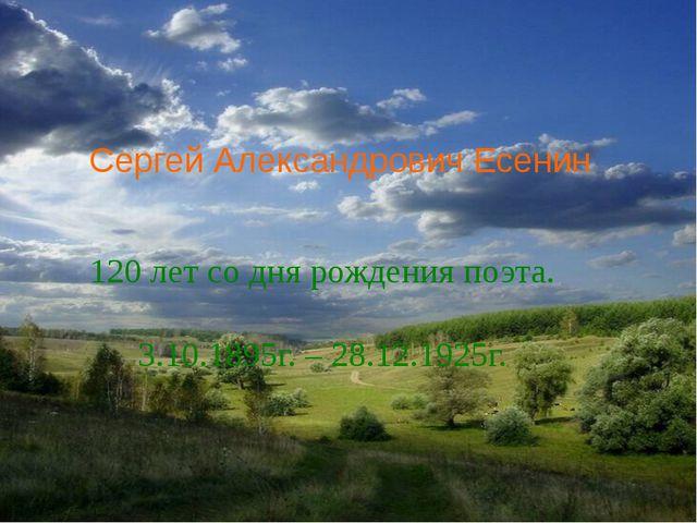 Сергей Александрович Есенин 120 лет со дня рождения поэта. 3.10.1895г. – 28.1...