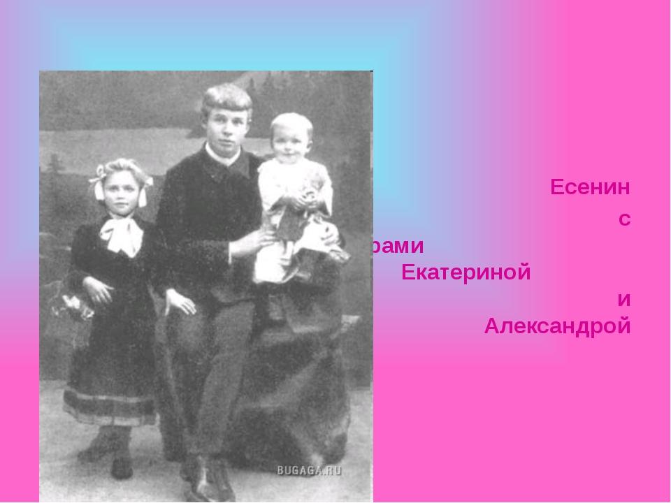 Есенин с сестрами Екатериной и Александрой