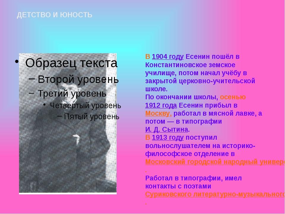 ДЕТСТВО И ЮНОСТЬ В 1904 году Есенин пошёл в Константиновское земское училище,...
