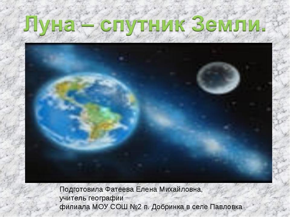 Подготовила Фатеева Елена Михайловна, учитель географии филиала МОУ СОШ №2 п....