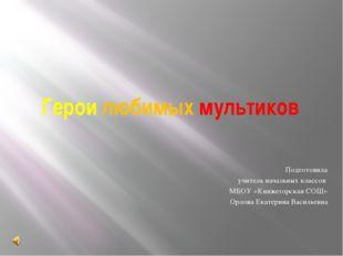 Герои любимых мультиков Подготовила учитель начальных классов МБОУ «Княжегорс
