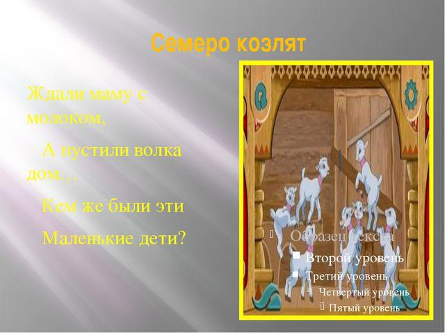 Семеро козлят Ждали маму с молоком,  А пустили волка дом…  Кем же были...