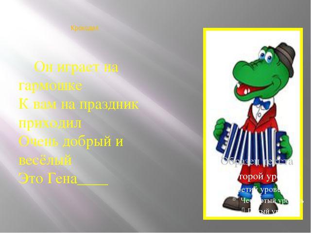 Крокодил  Он играет на гармошке К вам на праздник приходил Очень добрый и в...