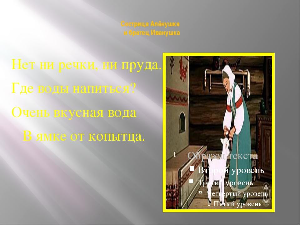 Сестрица Алёнушка  и братец Иванушка Нет ни речки, ни пруда. Где воды напит...