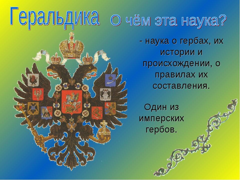- наука о гербах, их истории и происхождении, о правилах их составления. Один...