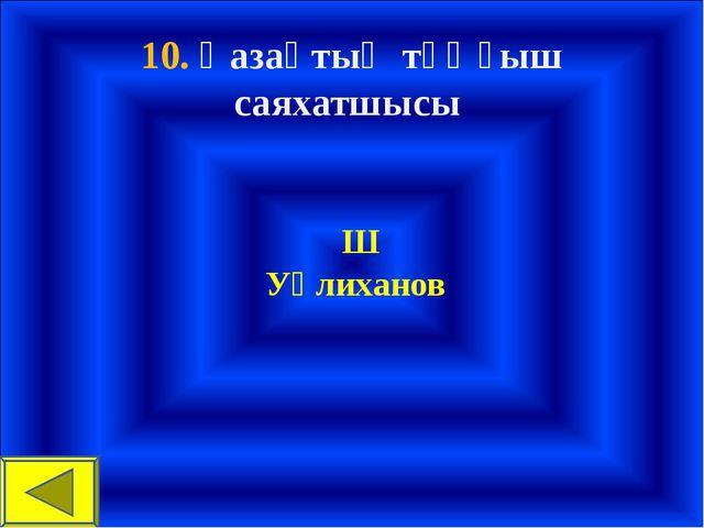 10. Қазақтың тұңғыш саяхатшысы Ш Уәлиханов