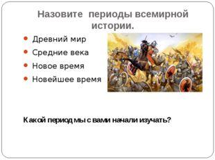 Назовите периоды всемирной истории. Древний мир Средние века Новое время Нове