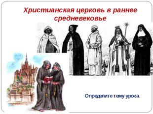 Христианская церковь в раннее средневековье Определите тему урока.