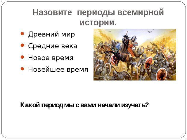 Назовите периоды всемирной истории. Древний мир Средние века Новое время Нове...