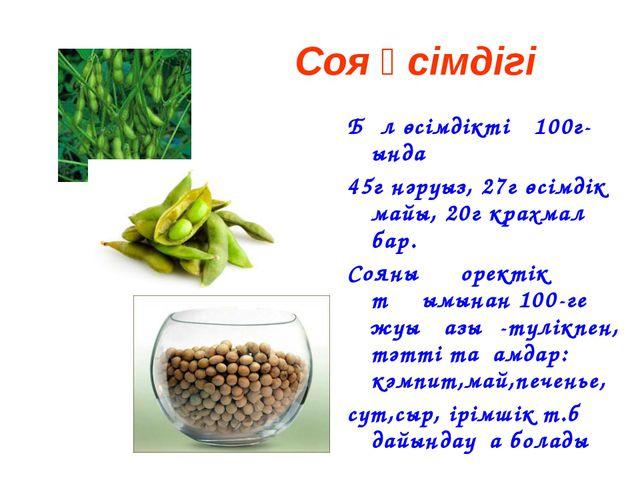 Соя өсімдігі Бұл өсімдіктің 100г-ында 45г нәруыз, 27г өсімдік майы, 20г крахм...