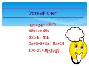 Устный счет 6m+24m= ? 30m 48x+x= ? 49x 32b-b= ? 31b 2a+6+8+3a= ? 5a+14 10k+25