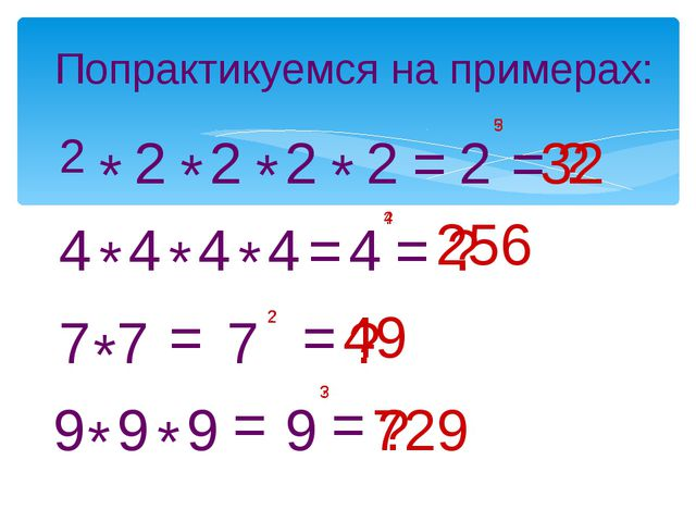 Попрактикуемся на примерах: 2 * 2 * 2 * 2 * 2 = ? 2 ? = 4 * 4 * 4 * 4 = 4 ? =...