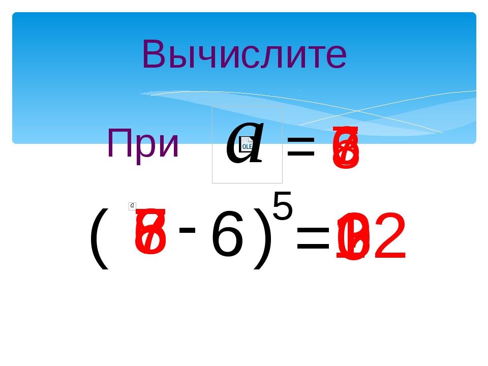 Вычислите ( - 6 ) 5 = ? При = 7 7 1 6 6 0 8 8 32