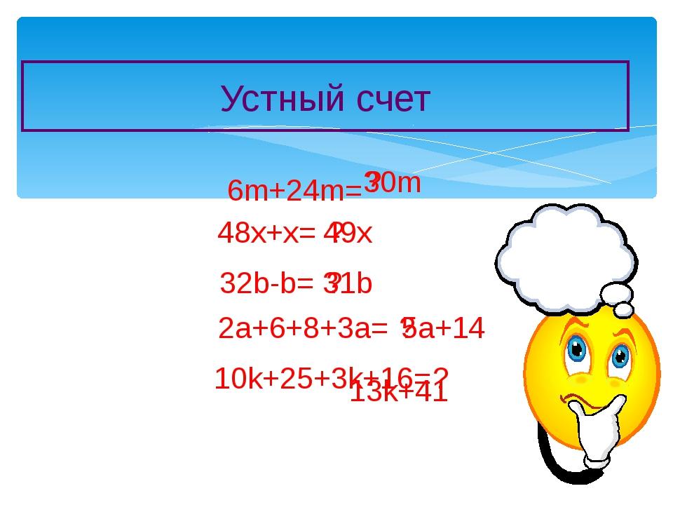 Устный счет 6m+24m= ? 30m 48x+x= ? 49x 32b-b= ? 31b 2a+6+8+3a= ? 5a+14 10k+25...