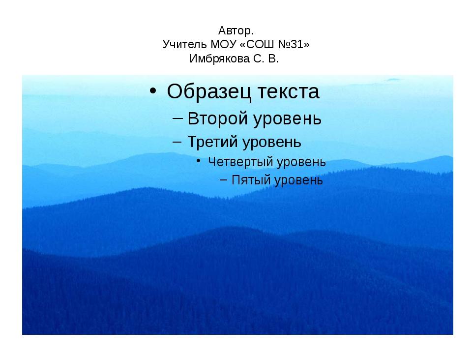 Автор. Учитель МОУ «СОШ №31» Имбрякова С. В.