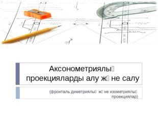 Аксонометриялық проекцияларды алу және салу (фронталь диметриялық және изомет