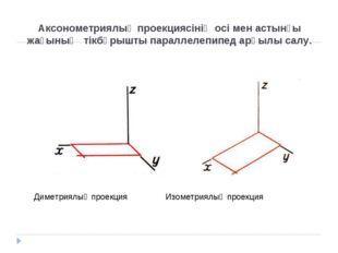 Аксонометриялық проекциясінің осі мен астынғы жағының тікбұрышты параллелепип