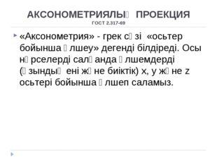 АКСОНОМЕТРИЯЛЫҚ ПРОЕКЦИЯ ГОСТ 2.317-69 «Аксонометрия» - грек сөзі «осьтер бой