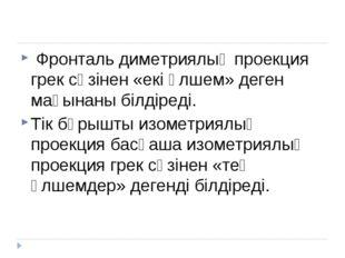Фронталь диметриялық проекция грек сөзінен «екі өлшем» деген мағынаны білдір