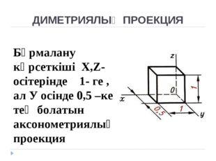 ДИМЕТРИЯЛЫҚ ПРОЕКЦИЯ Бұрмалану көрсеткіші Х,Z- осітерінде 1- ге , ал У осінде
