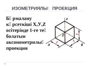 ИЗОМЕТРИЯЛЫҚ ПРОЕКЦИЯ Бұрмалану көрсеткіші Х,У,Z осітерінде 1-ге тең болатын