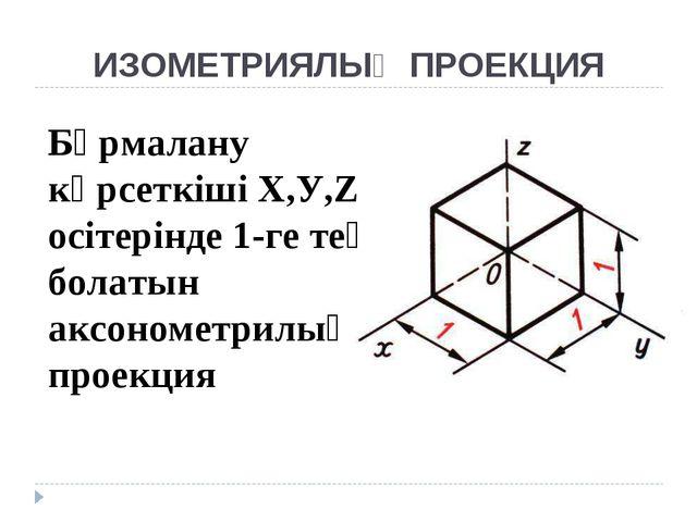 ИЗОМЕТРИЯЛЫҚ ПРОЕКЦИЯ Бұрмалану көрсеткіші Х,У,Z осітерінде 1-ге тең болатын...