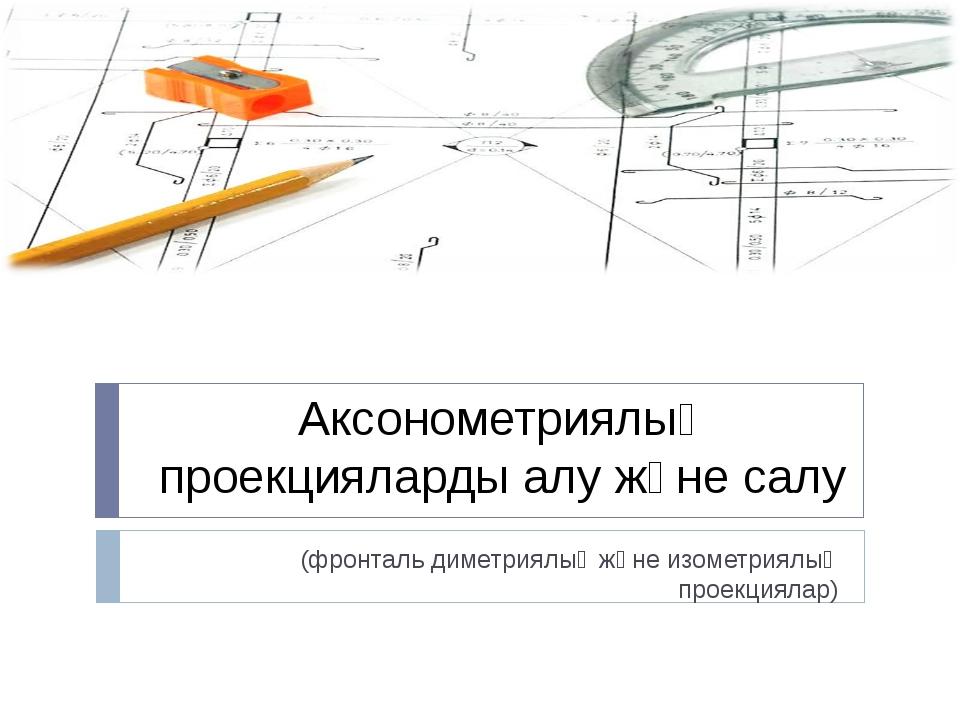 Аксонометриялық проекцияларды алу және салу (фронталь диметриялық және изомет...