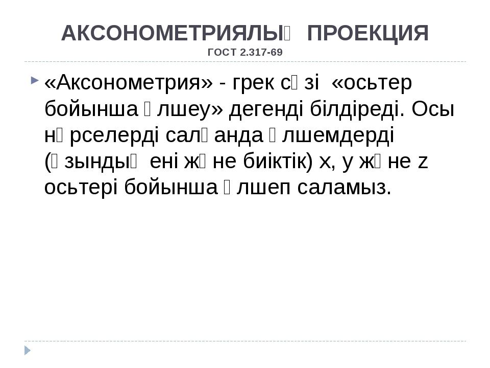 АКСОНОМЕТРИЯЛЫҚ ПРОЕКЦИЯ ГОСТ 2.317-69 «Аксонометрия» - грек сөзі «осьтер бой...